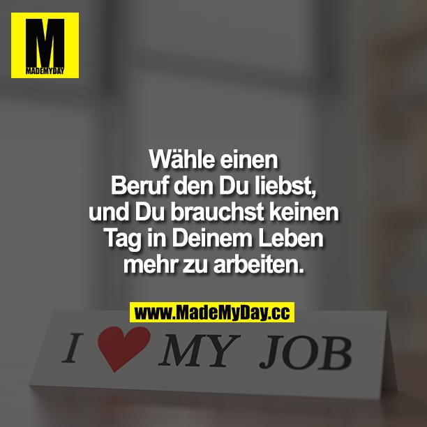 Wähle einen Beruf den Du liebst, und Du brauchst keinen Tag in Deinem Leben mehr zu arbeiten.