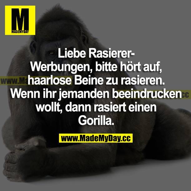Liebe Rasierer-Werbungen, bitte hört auf, haarlose Beine zu rasieren. Wenn ihr jemanden beeindrucken wollt, dann rasiert einen Gorilla.