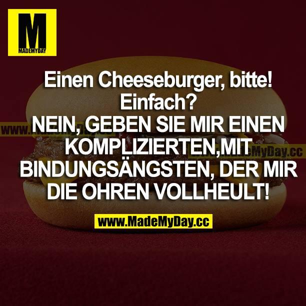 Einen Cheeseburger, bitte!<br /> Einfach?<br /> NEIN, GEBEN SIE MIR EINEN KOMPLIZIERTEN, MIT BINDUNGSÄNGSTEN, DER MIR DIE OHREN VOLLHEULT!