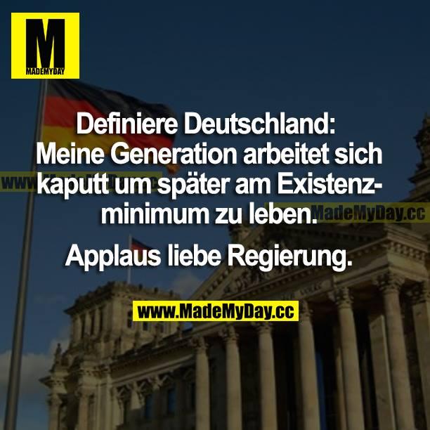 Definiere Deutschland: Meine Generation arbeitet sich kaputt, um später am Existenzminimum zu leben. <br /> Applaus liebe Regierung.