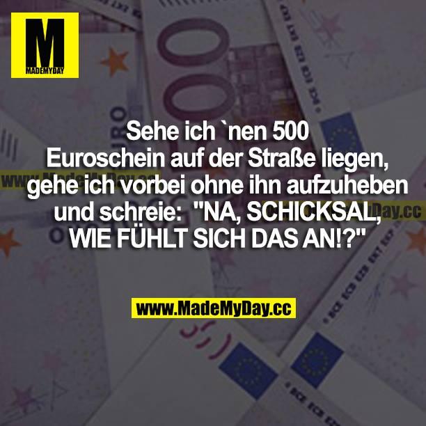 """Sehe ich nen 500 Euroschein auf der Straße liegen, gehe ich vorbei, ohne ihn aufzuheben, und schreie: """"NA, SCHICKSAL, WIE FÜHLT SICH DAS AN!?"""""""