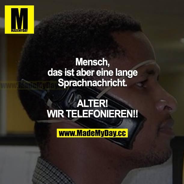 Mensch, das ist aber eine lange Sprachnachricht. ALTER! WIR TELEFONIEREN!!!