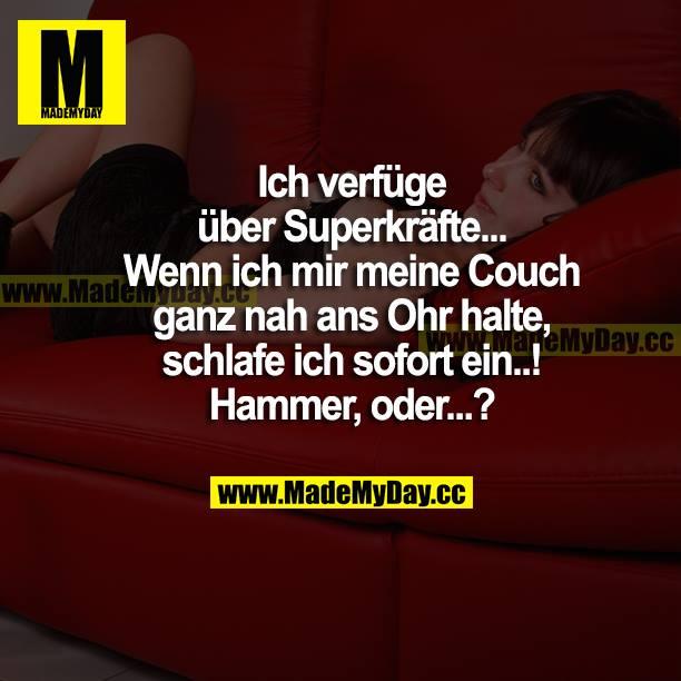 Ich verfüge über Superkräfte... Wenn ich mir meine Couch ganz nah ans Ohr halte, schlafe ich sofort ein...! Hammer, oder...?