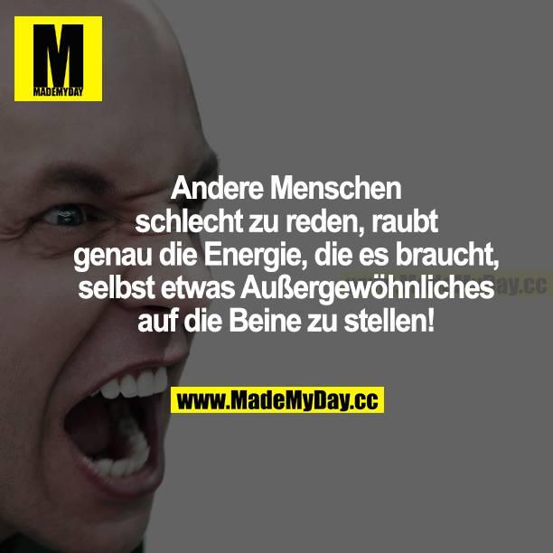 Andere Menschen schlecht zu reden, raubt genau die Energie, die es braucht, selbst etwas Außergewöhnliches auf die Beine zu stellen!