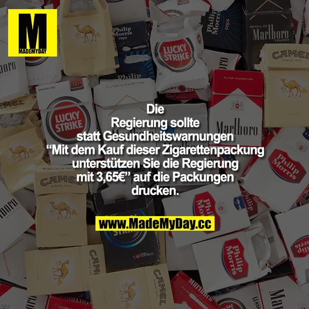 """Die Regierung sollte statt Gesundheitswarnungen """"Mit dem Kauf dieser Zigarettenpackung unterstützen Sie die Regierung mit 3,65€"""" auf die Packungen drucken."""