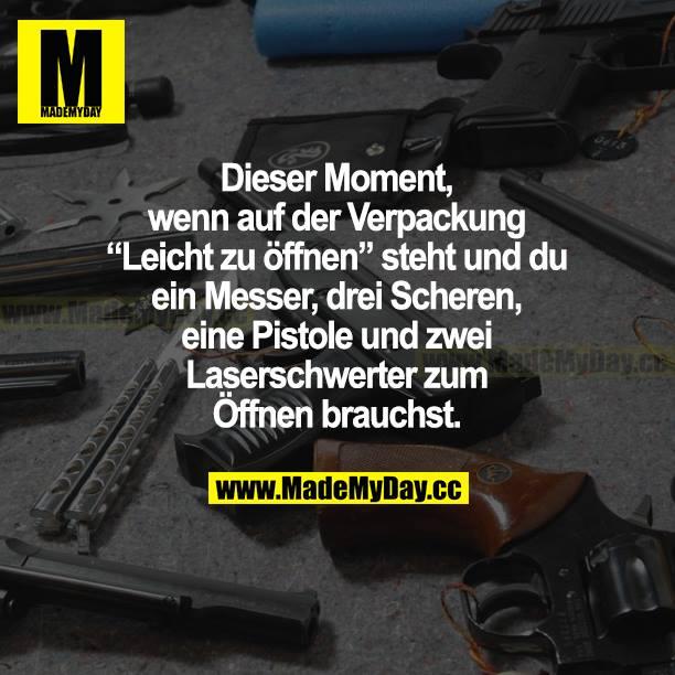 """Dieser Moment, wenn auf der Verpackung """"Leicht zu öffnen"""" steht und du ein Messer, drei Scheren, eine Pistole und zwei Laserschwerter zum Öffnen brauchst."""