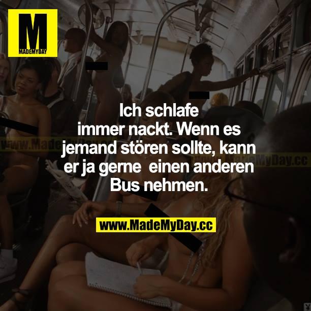 Ich schlafe immer nackt. Wenn es jemanden stören sollte, kann er ja gerne einen anderen Bus nehmen.