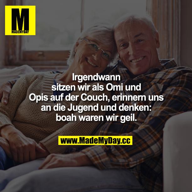 Irgendwann sitzen wir als Omi und Opis auf der Couch, erinnern uns an die Jugend und denken: boah waren wir geil.