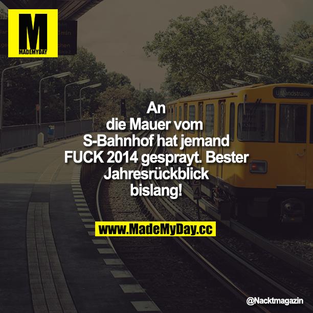An die Mauer vom S-Bahnhof hat jemand FUCK 2014 gesprayt. Bester Jahresrückblick bislang!