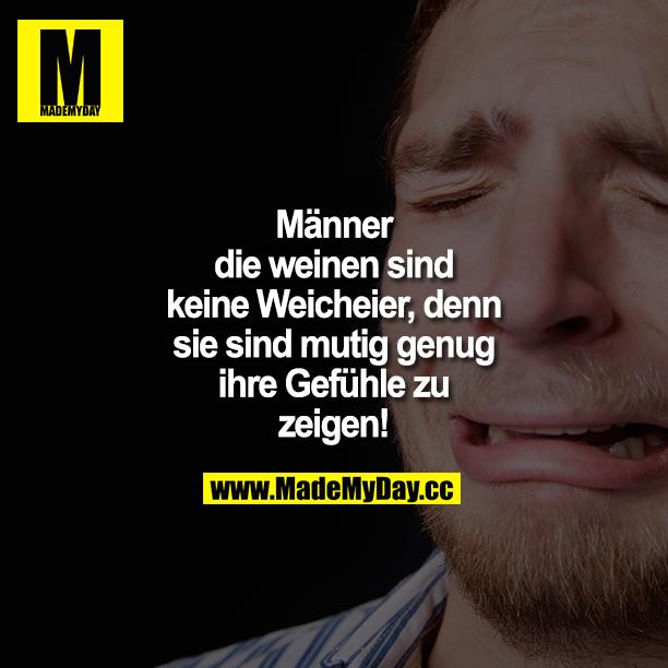 Männer die weinen sind keine Weicheier, denn sie sind mutig genug ihre Gefühle zu zeigen!