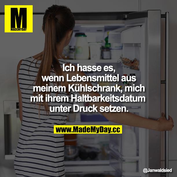 Ich hasse es, wenn Lebensmittel aus meinem Kühlschrank, mich mit ihrem Haltbarkeitsdatum unter Druck setzen.