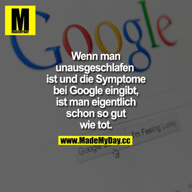 Wenn man unausgeschlafen ist und die Symptome bei Google eingibt, ist man eigentlich schon so gut wie tot.