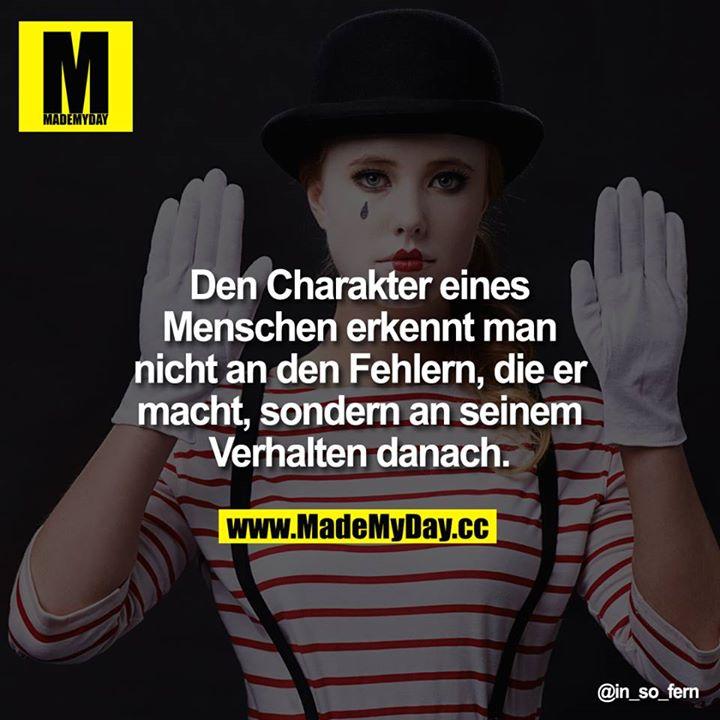 Den Charakter eines Menschen erkennt man nicht an den Fehlern, die er macht, sondern an seinem Verhalten danach.