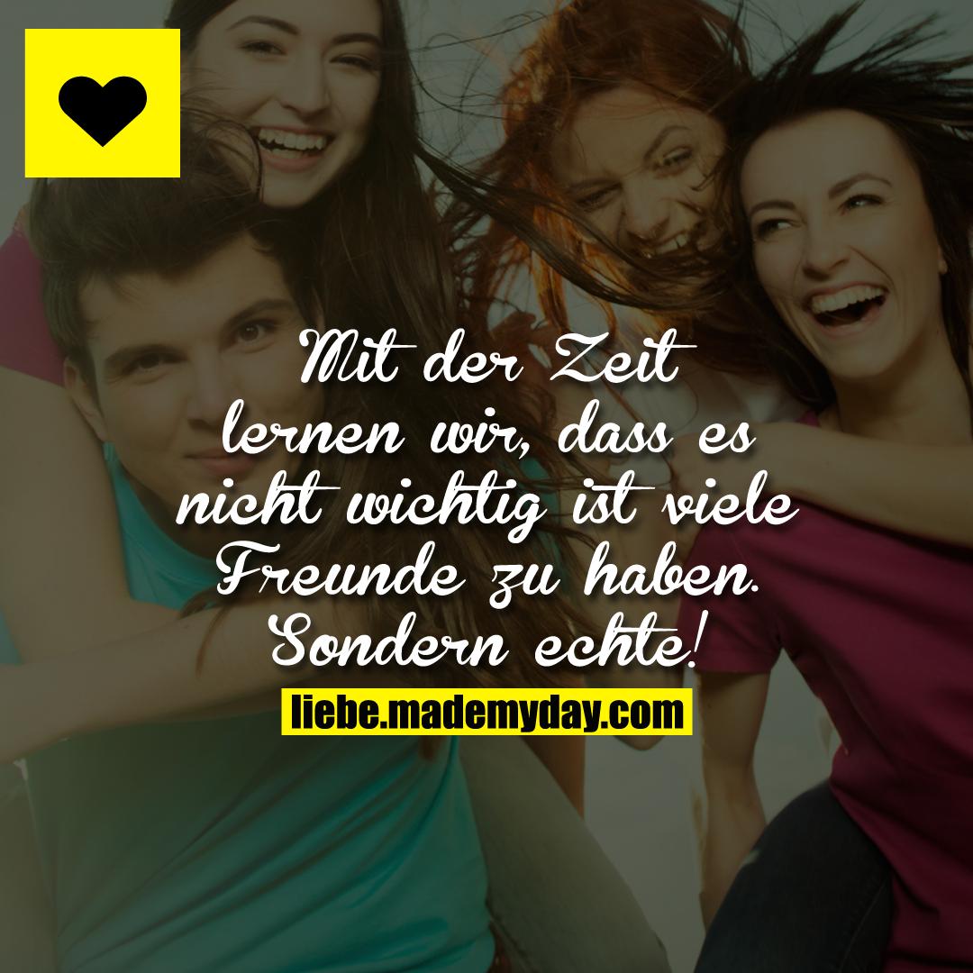 Mit der Zeit lernen wir, dass es nicht wichtig ist viele Freunde zu haben.<br /> Sondern echte!