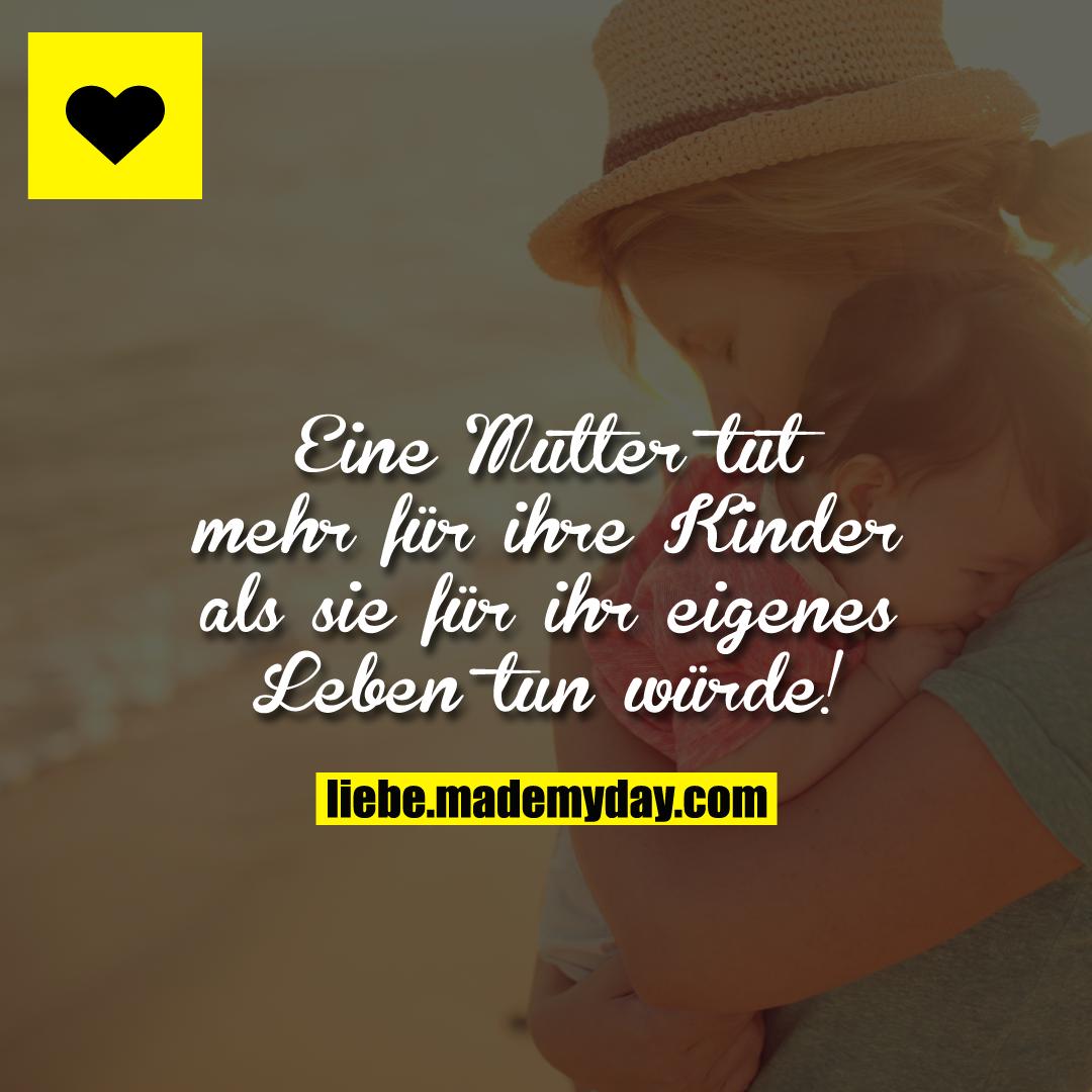 Eine Mutter tut mehr für ihre Kinder als sie für ihr eigenes Leben tun würde!