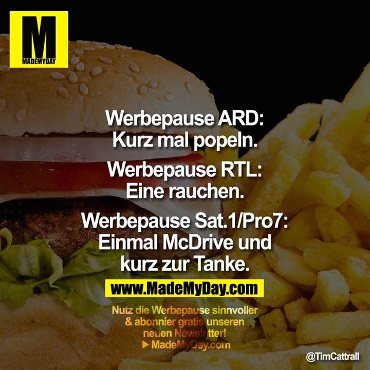 Werbepause ARD:<br /> Kurz mal popeln.<br /> <br /> Werbepause RTL:<br /> Eine rauchen.<br /> <br /> Werbepause Sat.1/Pro7:<br /> Einmal McDrive und<br /> kurz zur Tanke.