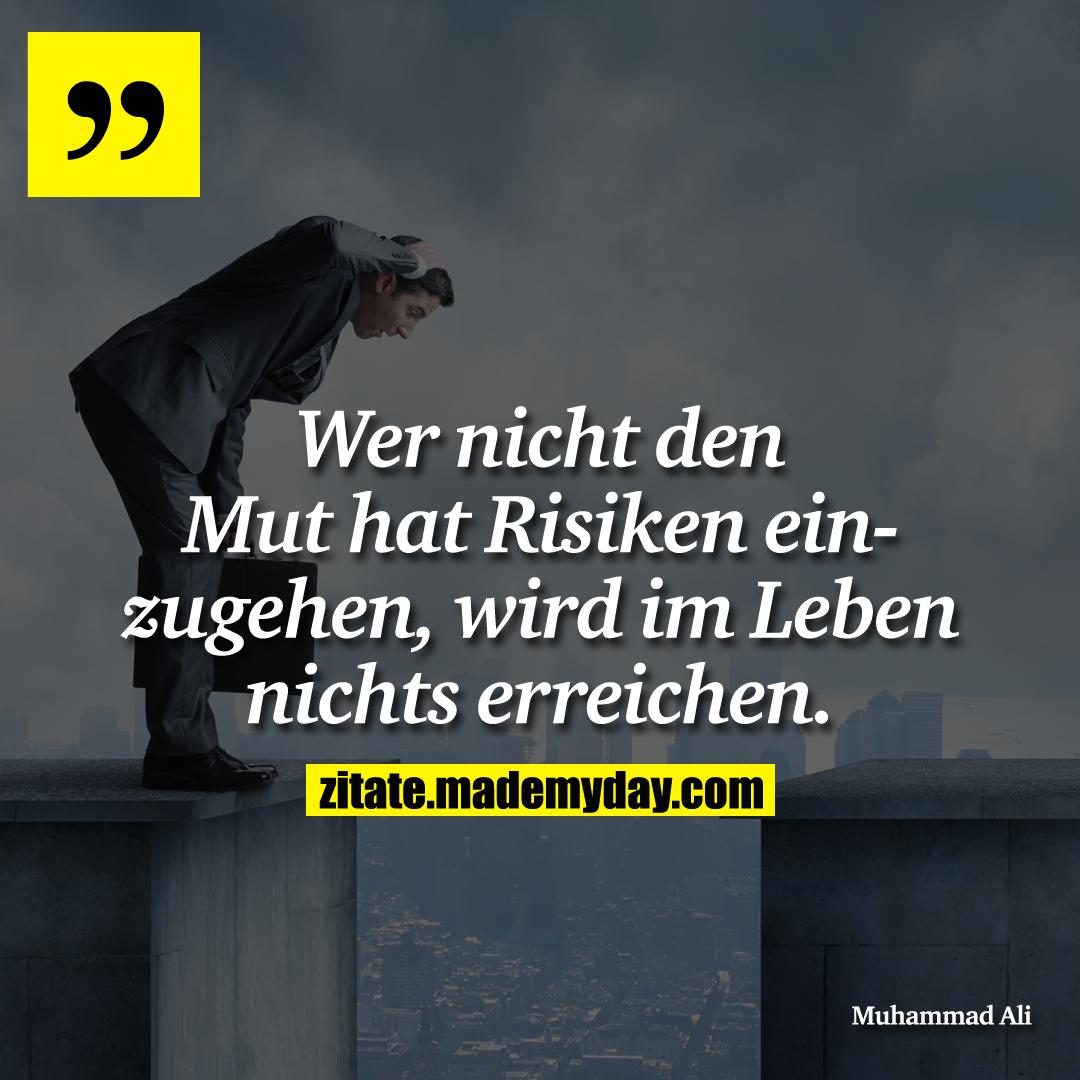 Wer nicht den Mut hat Risiken einzugehen, wird im Leben nichts erreichen.
