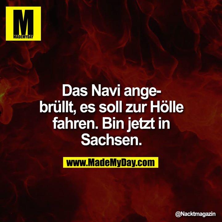 Das Navi angebrüllt, es soll zur Hölle fahren. Bin jetzt in Sachsen.