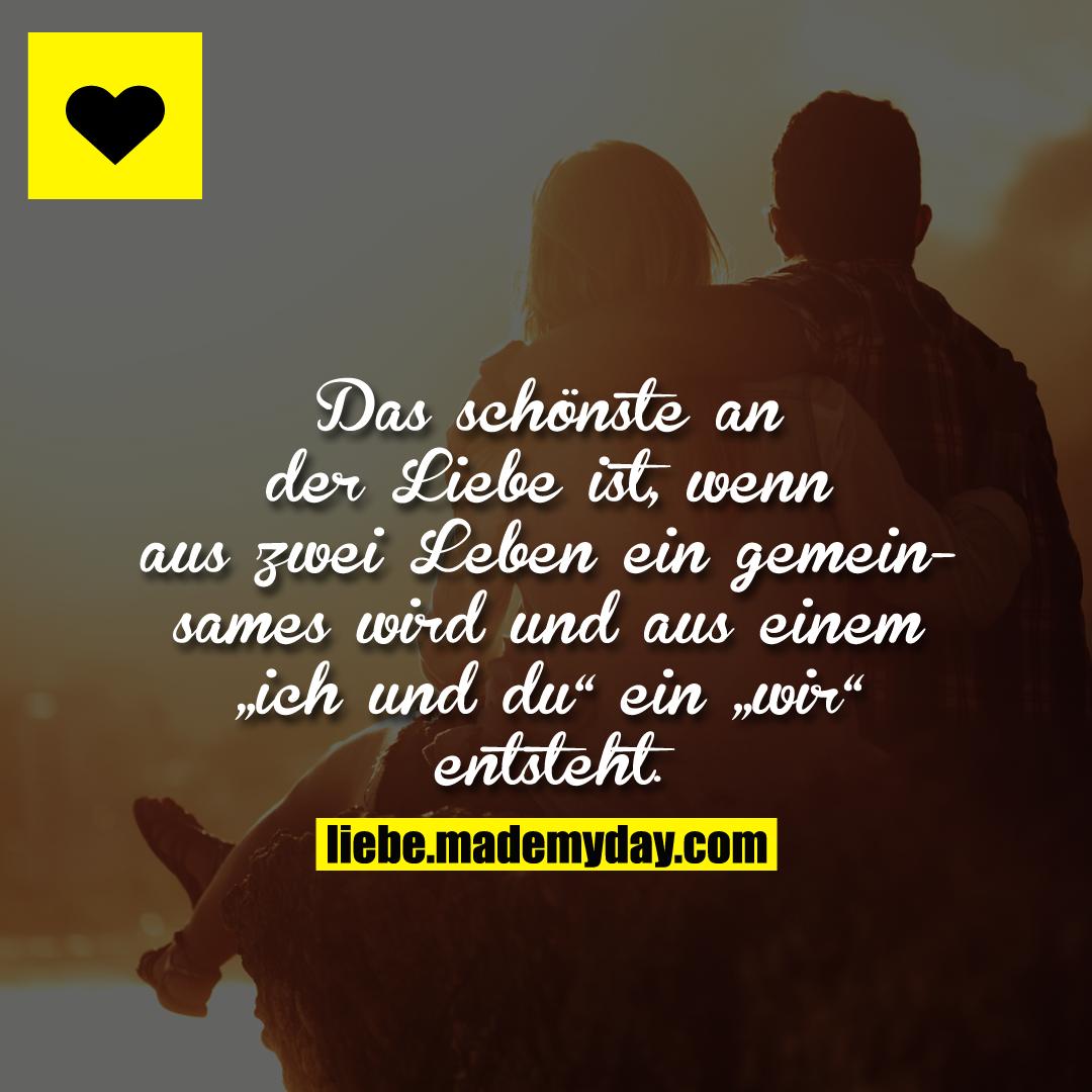 """Das schönste an der Liebe ist, wenn aus 2 Leben ein gemeinsames wird und aus einem """"ich und du"""" ein """"wir"""" entsteht."""