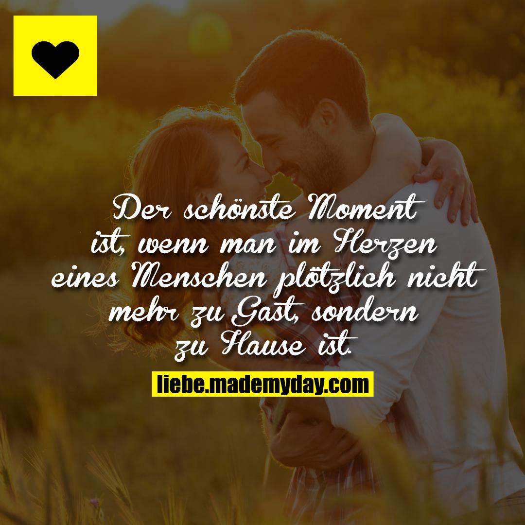 Der schönste Moment ist, wenn man im Herzen eines Menschen plötzlich nicht mehr zu Gast, sondern zu Hause ist.