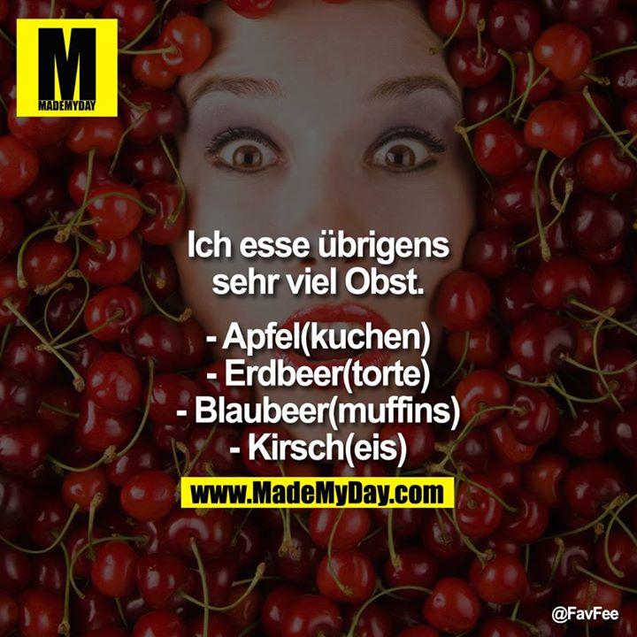 Ich esse übrigens sehr viel Obst.<br /> <br /> - Apfel(kuchen)<br /> - Erdbeer(torte)<br /> - Blaubeer(muffins)<br /> - Kirsch(eis)