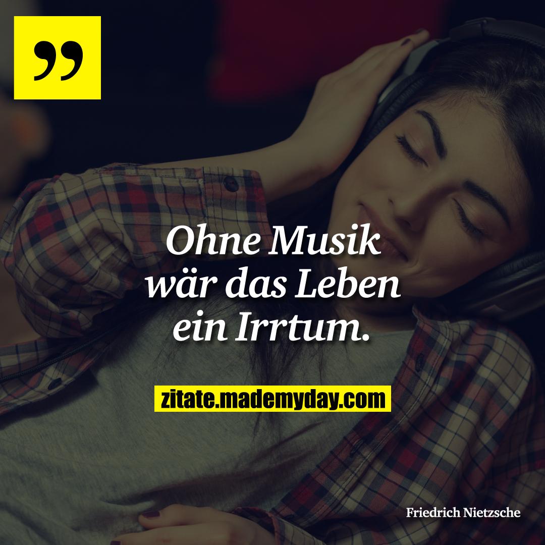 Ohne Musik wär das Leben ein Irrtum.
