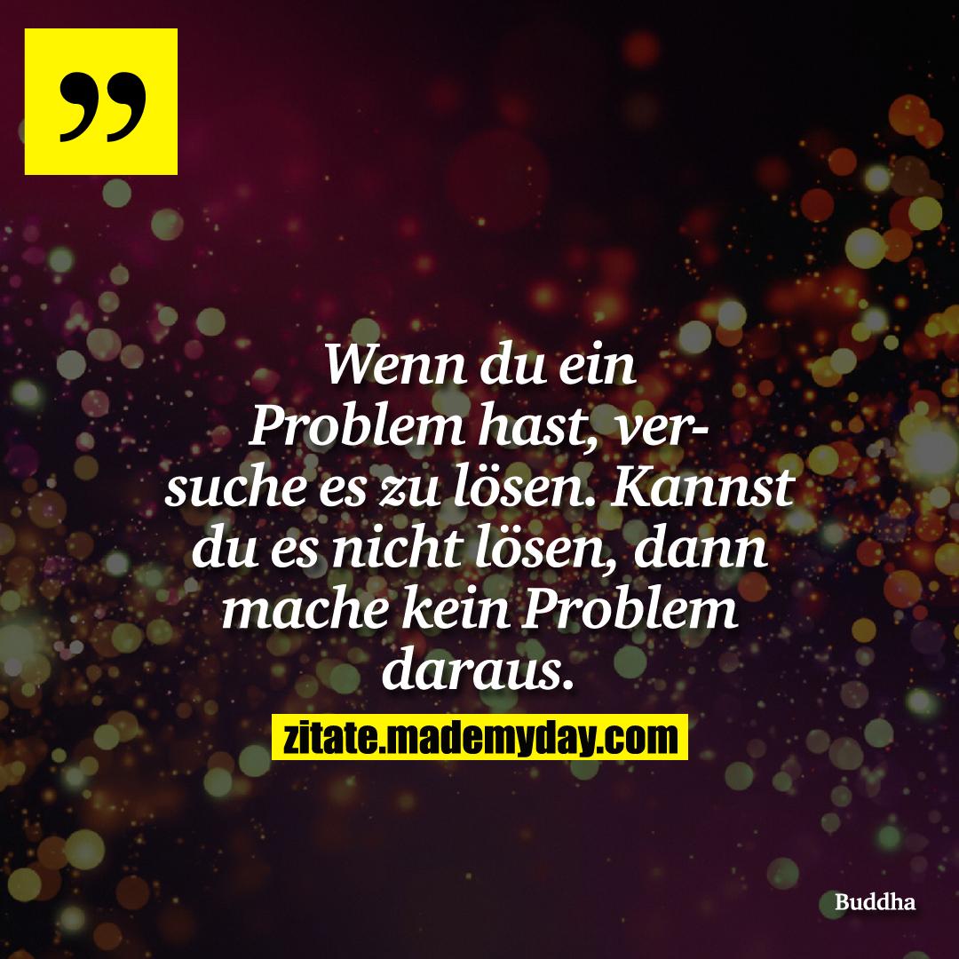 Wenn du ein Problem hast, versuche es zu lösen. Kannst du es nicht lösen, dann mache kein Problem daraus.