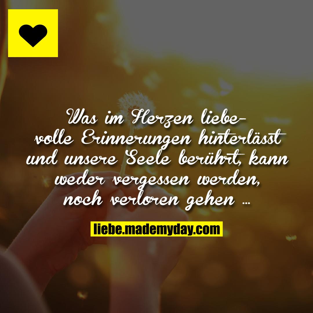 Was im Herzen liebevolle Erinnerungen hinterlässt und unsere Seele berührt, kann weder vergessen werden, noch verloren gehen ...