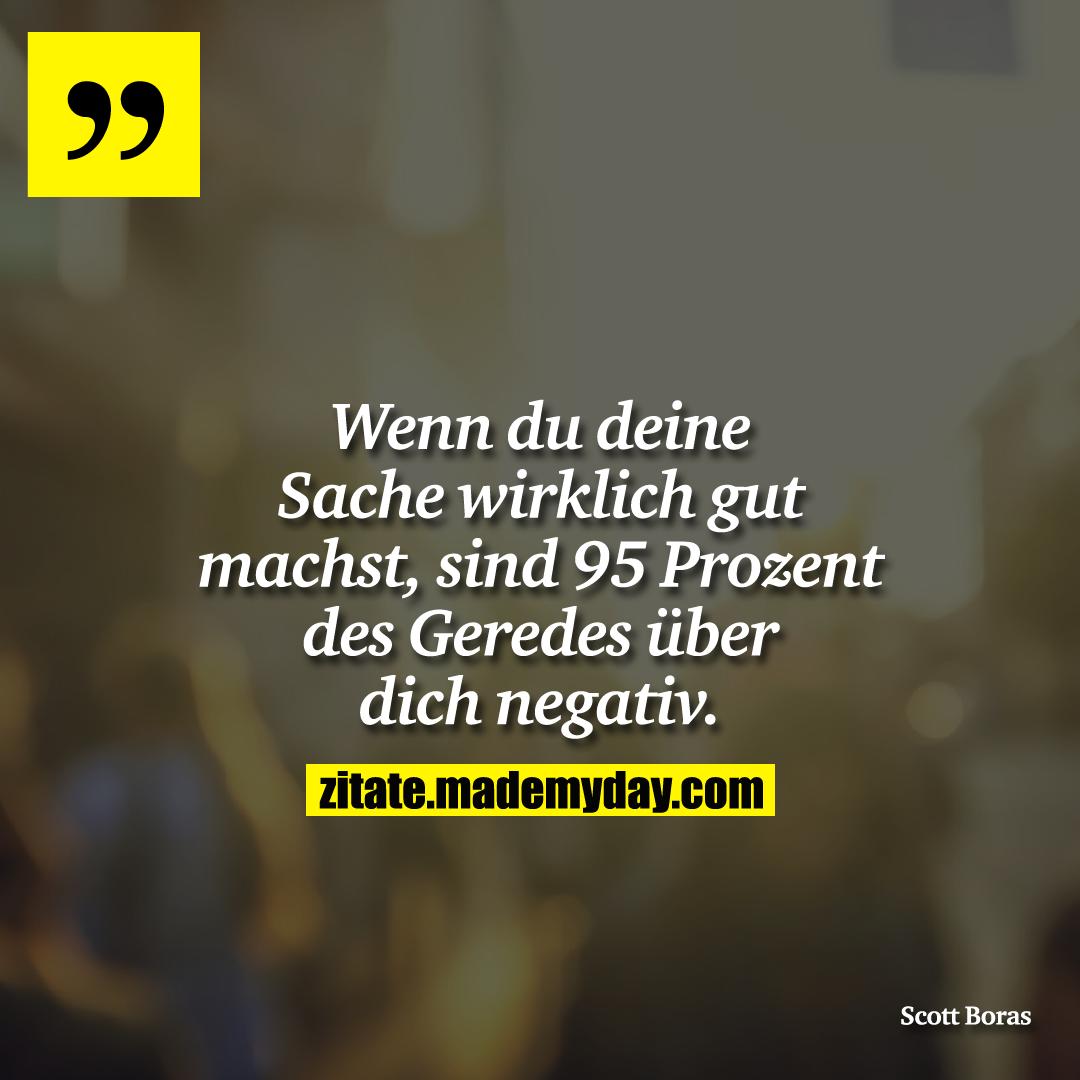 Wenn du deine Sache wirklich gut machst, sind 95 Prozent des Geredes über dich negativ.