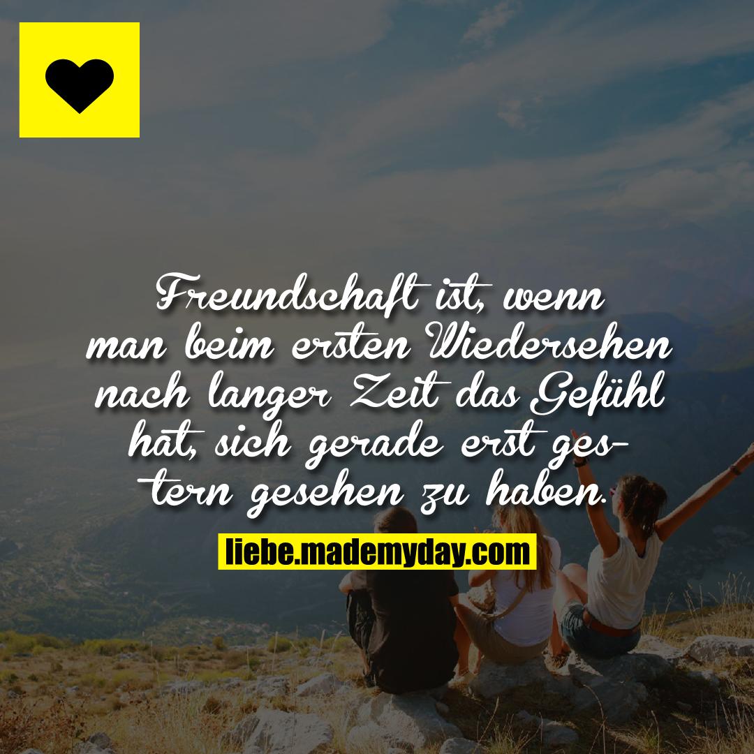 Freundschaft ist, wenn man beim ersten Wiedersehen nach langer Zeit das Gefühl hat, sich gerade erst gestern gesehen zu haben.