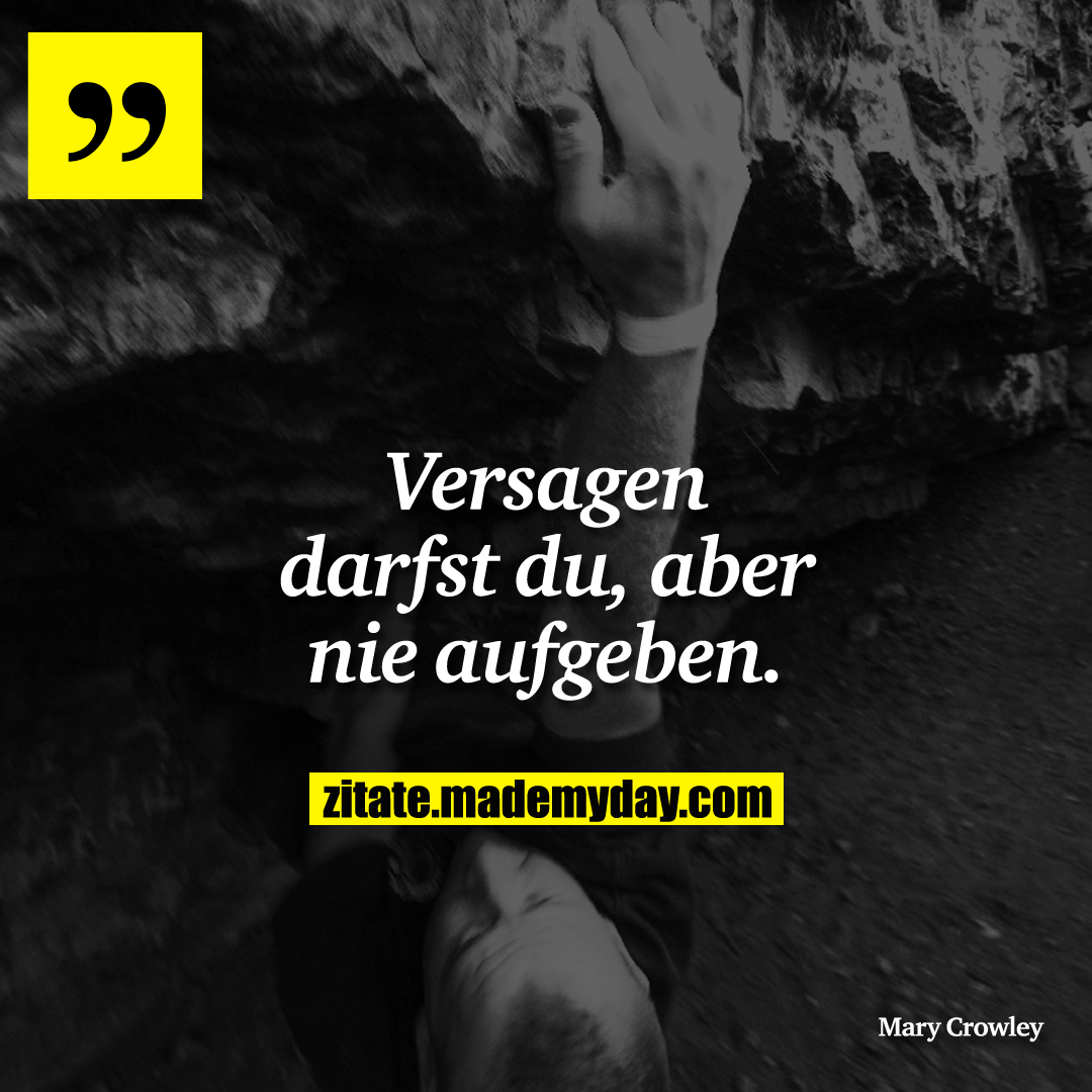 Versagen darfst du, aber nie aufgeben.