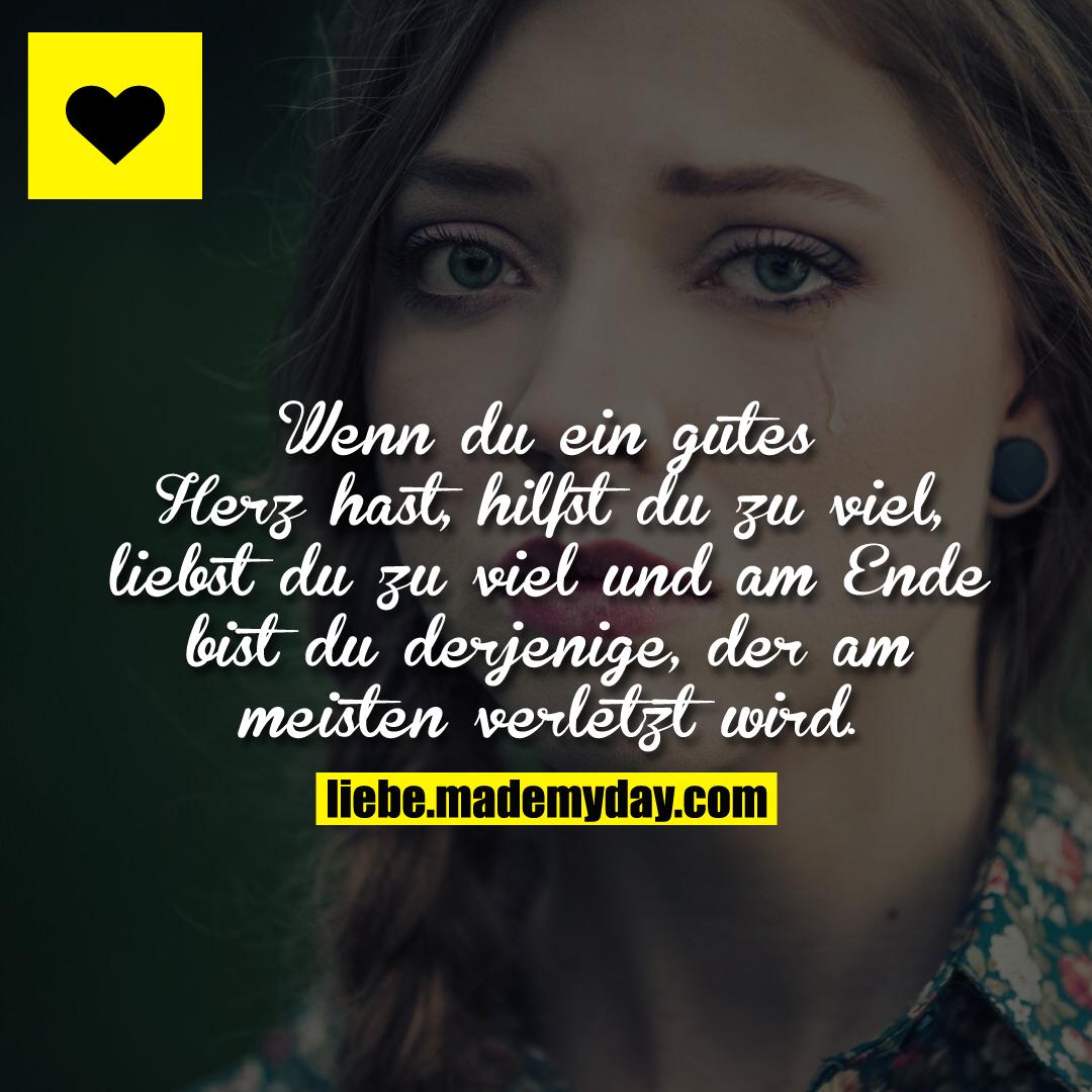 Wenn du ein gutes Herz hast, hilfst du zu viel, liebst du zu viel und am Ende bist du derjenige, der am meisten verletzt wird.