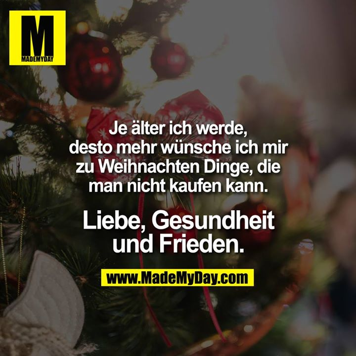 Desto älter ich werde, desto mehr wünsche ich mir zu Weihnachten Dinge, die man nicht kaufen kann.<br /> <br /> GRÖSSER Liebe, Gesundheit<br /> und Frieden ... GRÖSSER
