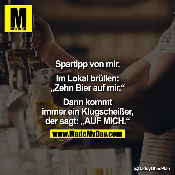 """Spartipp von mir. Im Lokal brüllen: """"Zehn Bier auf mir."""" Dann kommt immer ein Klugscheißer, der sagt: """"AUF MICH."""""""