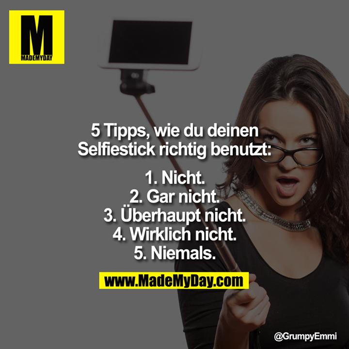 5 Tipps, wie du deinen Selfiestick richtig benutzt:<br /> <br /> 1.Nicht.<br /> 2.Gar nicht.<br /> 3. Überhaupt nicht.<br /> 4. Wirklich nicht.<br /> 5. Niemals.