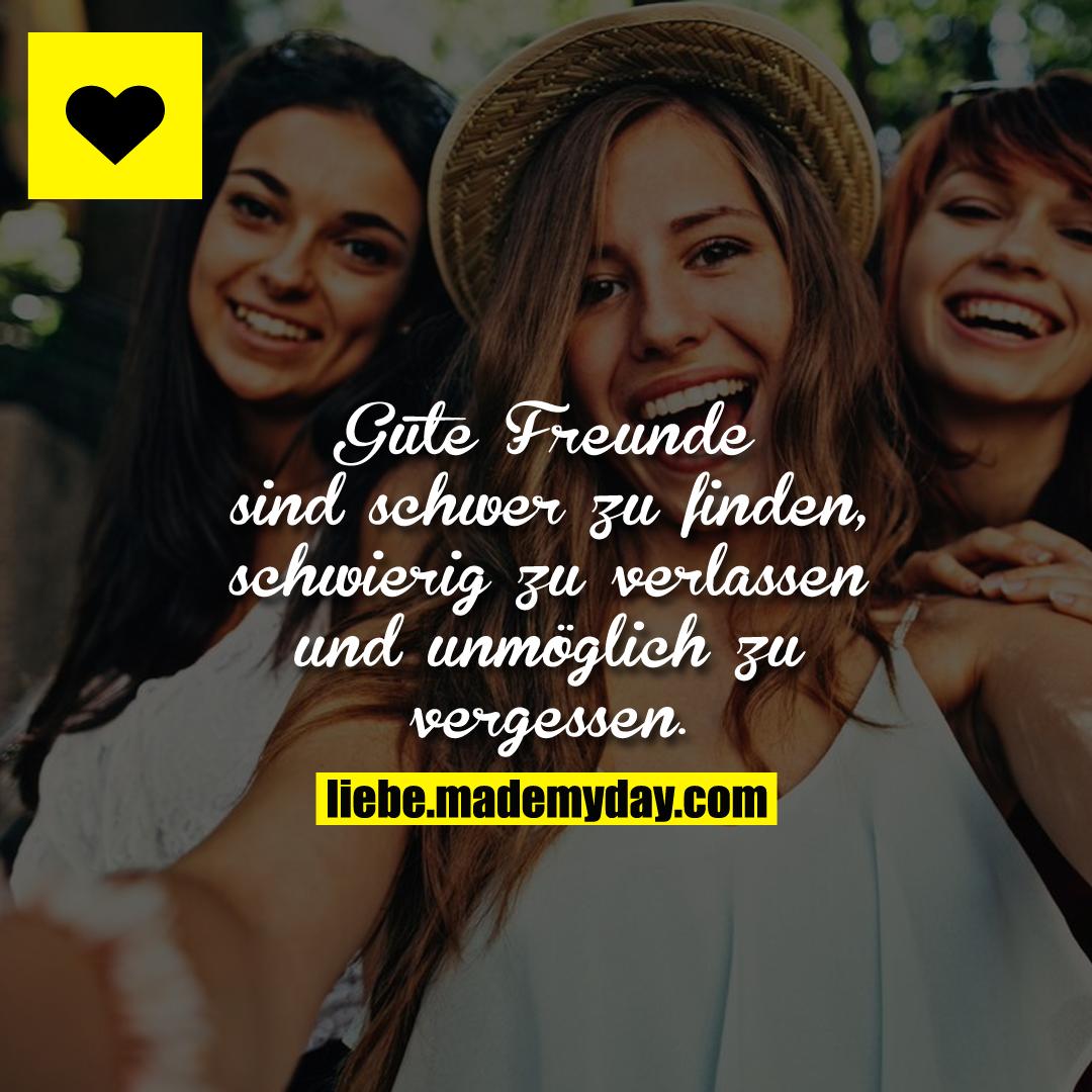 Gute Freunde sind schwer zu finden, schwierig zu verlassen und unmöglich zu vergessen.