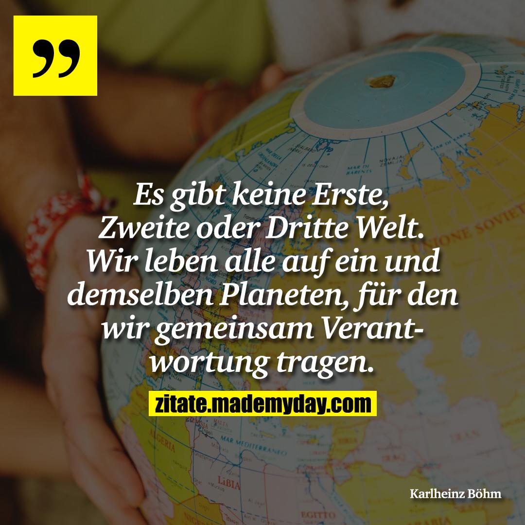 Es gibt keine Erste, Zweite oder Dritte Welt. Wir leben alle auf ein und demselben Planeten, für den wir gemeinsam Verantwortung tragen.