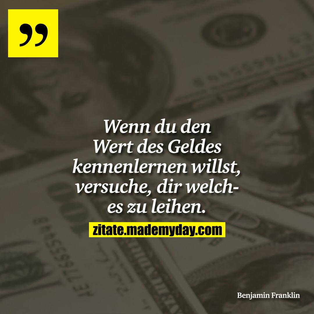 Wenn du den Wert des Geldes kennenlernen willst, versuche, dir welches zu leihen.