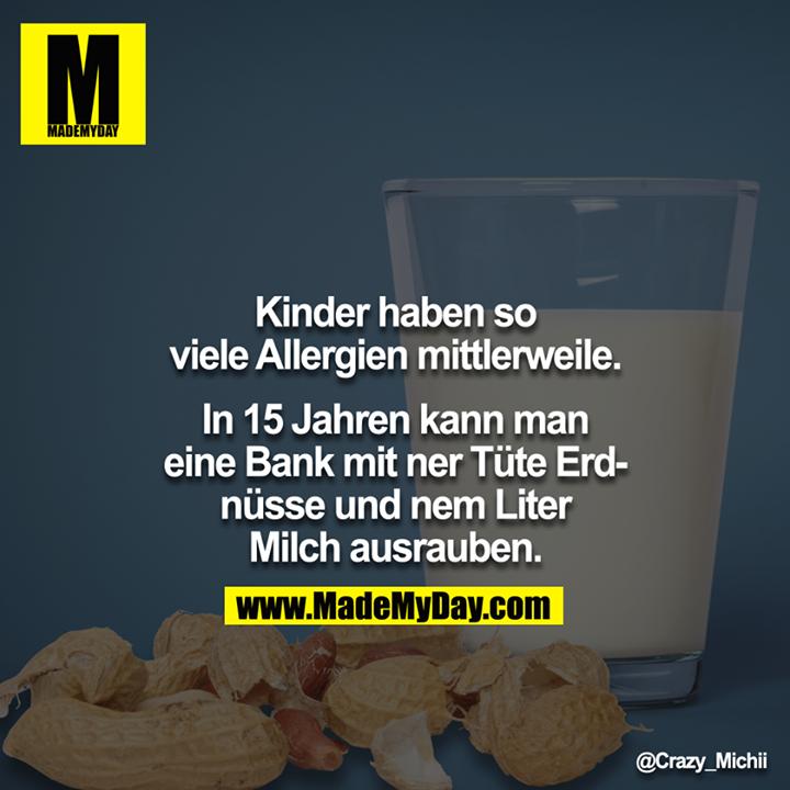 Kinder haben so viele Allergien mittlerweile.<br /> <br /> In 15 Jahren kann man eine Bank mit ner Tüte Erdnüsse und nem Liter Milch ausrauben.