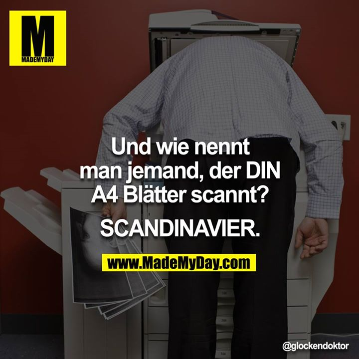 Und wie nennt man jemand, der DIN A4 Blätter scannt?<br /> <br /> SCANDINAVIER.