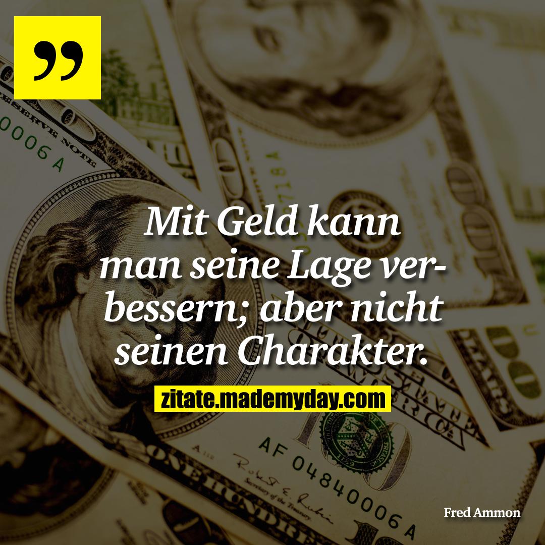 Mit Geld kann man seine Lage verbessern; aber nicht seinen Charakter.