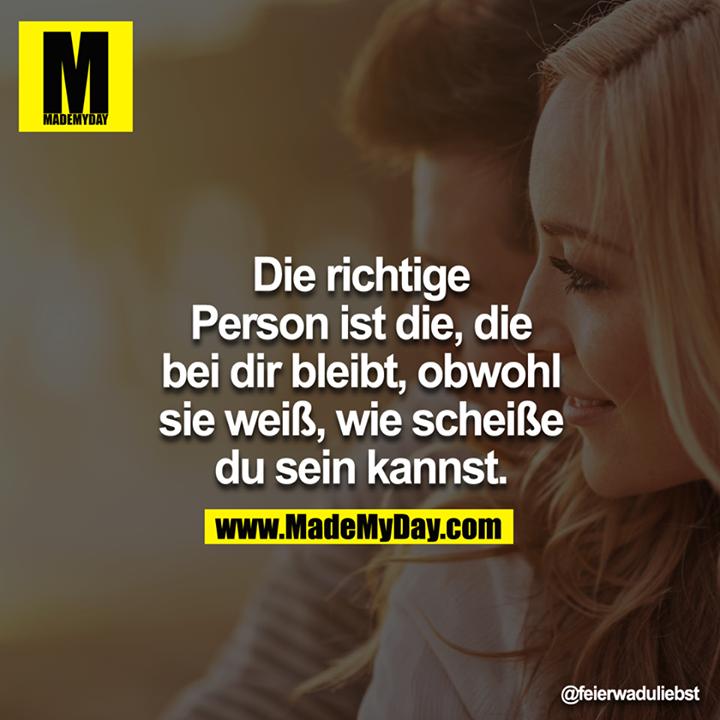 Die richtige Person ist die, die bei dir bleibt, obwohl sie weiß, wie scheiße du sein kannst.