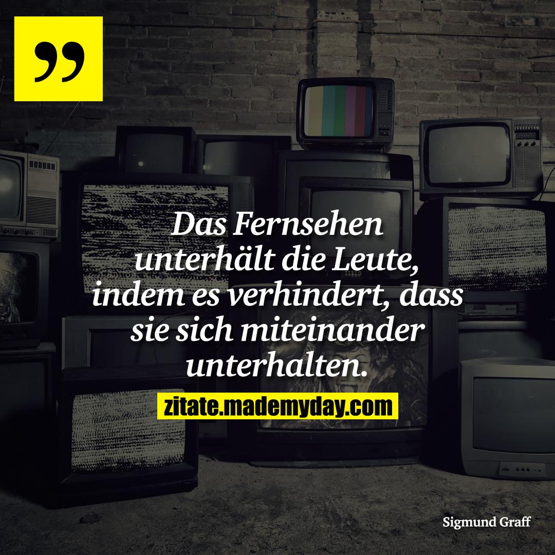 Das Fernsehen unterhält die Leute, indem es verhindert, dass sie sich miteinander unterhalten.
