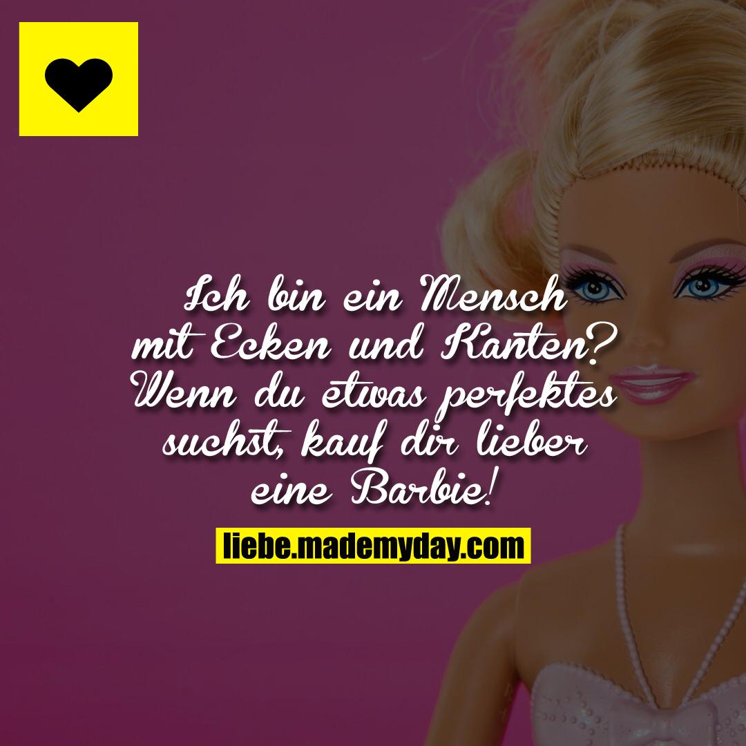 Ich bin ein Mensch mit Ecken und Kanten? Wenn du etwas perfektes suchst, kauf dir lieber eine Barbie!