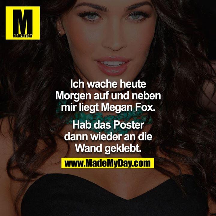 Ich wache heute morgen auf und neben mir lag Megan Fox.<br /> <br /> Hab das Poster dann wieder an die Wand geklebt.<br />