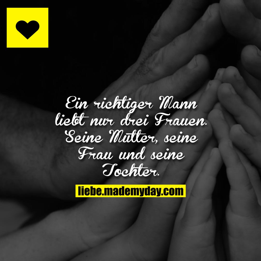 Ein richtiger Mann liebt nur drei Frauen.<br /> Seine Mutter, seine Frau und seine Tochter.