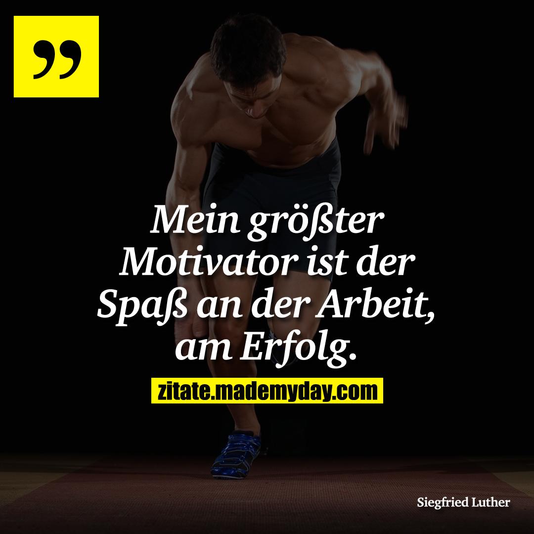 Mein größter Motivator ist der Spaß an der Arbeit, am Erfolg.