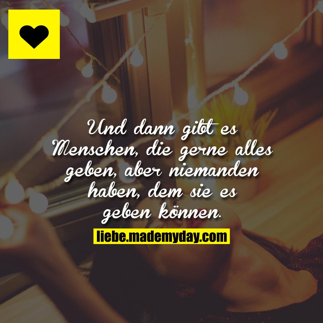Und dann gibt es Menschen, die gerne alles geben, aber niemanden haben, dem sie es geben können.