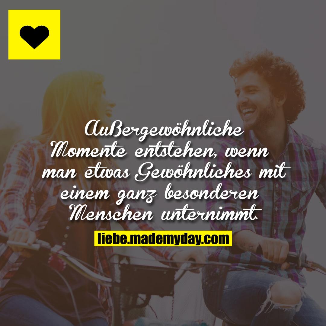 Außergewöhnliche Momente entstehen, wenn man etwas Gewöhnliches mit einem ganz besonderen Menschen unternimmt.