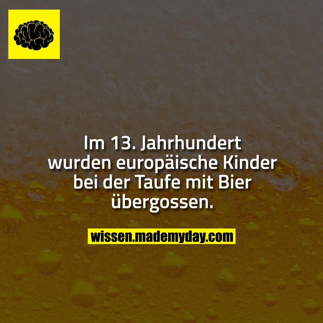 Im 13. Jahrhundert wurden europäische Kinder bei der Taufe mit Bier übergossen.